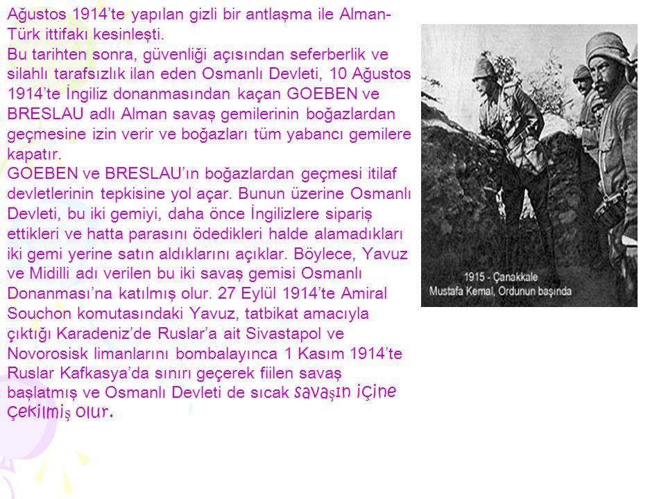 Ağustos 1914'te yapılan gizli bir antlaşma ile Alman- Türk ittifakı kesinleşti. Bu tarihten sonra, güvenliği açısından seferberlik ve silahlı tarafsız