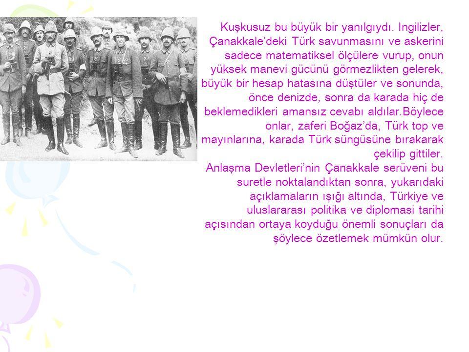 Kuşkusuz bu büyük bir yanılgıydı. Ingilizler, Çanakkale'deki Türk savunmasını ve askerini sadece matematiksel ölçülere vurup, onun yüksek manevi gücün