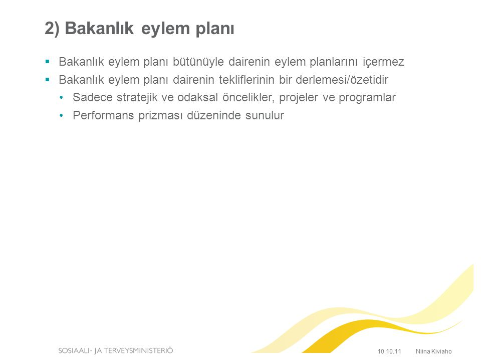 2) Bakanlık eylem planı  Bakanlık eylem planı bütünüyle dairenin eylem planlarını içermez  Bakanlık eylem planı dairenin tekliflerinin bir derlemesi/özetidir Sadece stratejik ve odaksal öncelikler, projeler ve programlar Performans prizması düzeninde sunulur Niina Kiviaho10.10.11