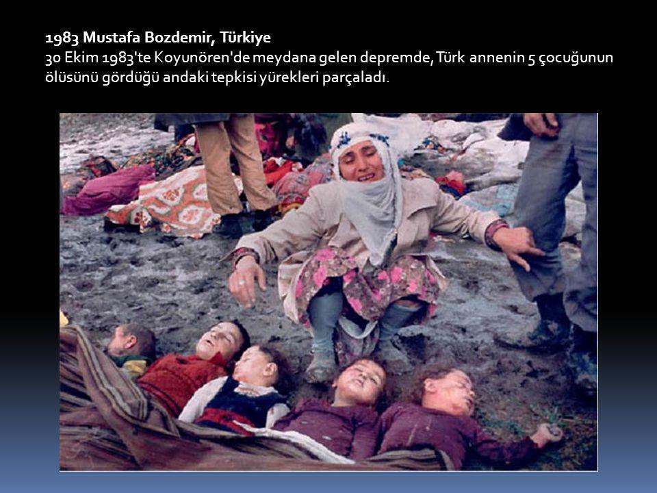 1983 Mustafa Bozdemir, Türkiye 30 Ekim 1983 te Koyunören de meydana gelen depremde, Türk annenin 5 çocuğunun ölüsünü gördüğü andaki tepkisi yürekleri parçaladı.
