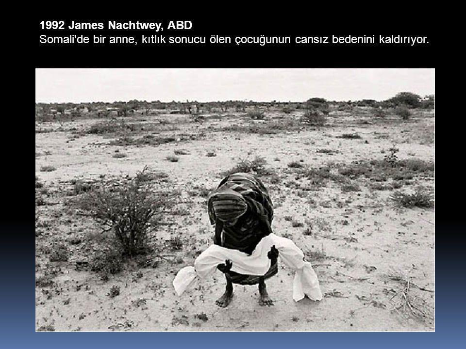 1992 James Nachtwey, ABD Somali de bir anne, kıtlık sonucu ölen çocuğunun cansız bedenini kaldırıyor.
