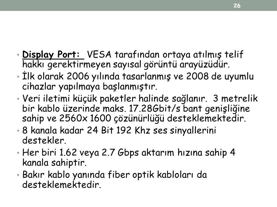 Display Port: VESA tarafından ortaya atılmış telif hakkı gerektirmeyen sayısal görüntü arayüzüdür. İlk olarak 2006 yılında tasarlanmış ve 2008 de uyum