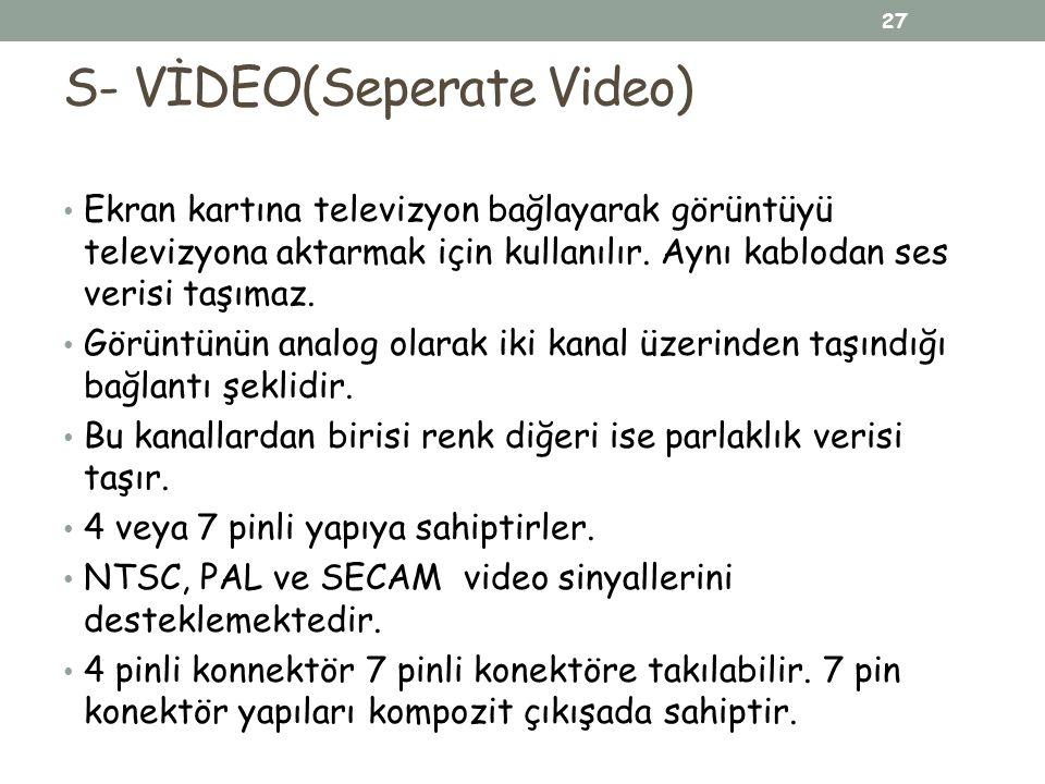 S- VİDEO(Seperate Video) Ekran kartına televizyon bağlayarak görüntüyü televizyona aktarmak için kullanılır. Aynı kablodan ses verisi taşımaz. Görüntü