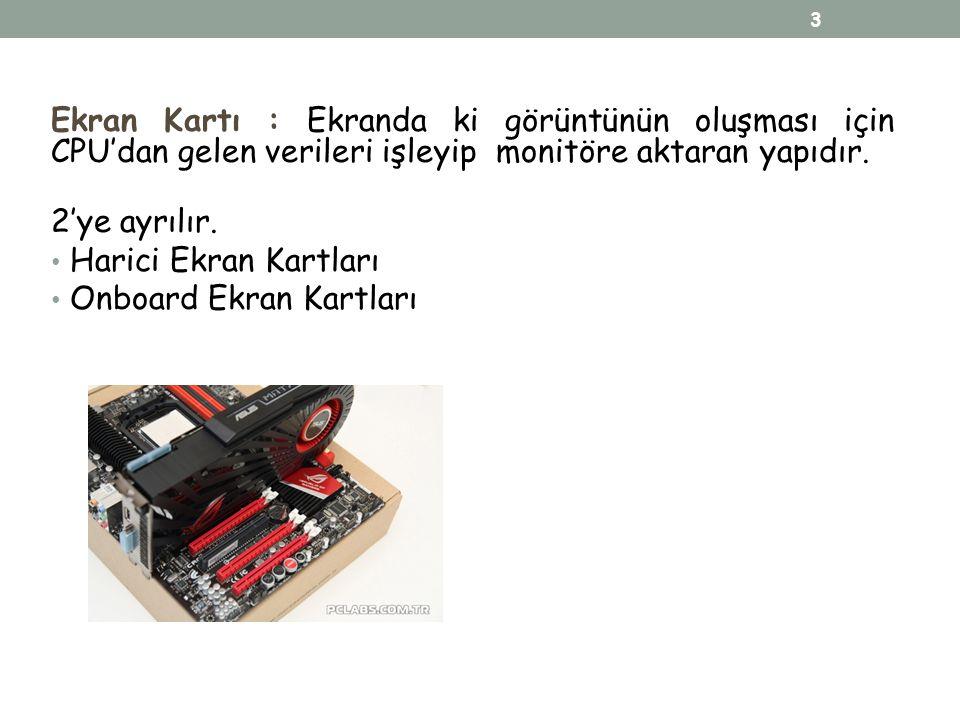 Ekran Kartı : Ekranda ki görüntünün oluşması için CPU'dan gelen verileri işleyip monitöre aktaran yapıdır. 2'ye ayrılır. Harici Ekran Kartları Onboard