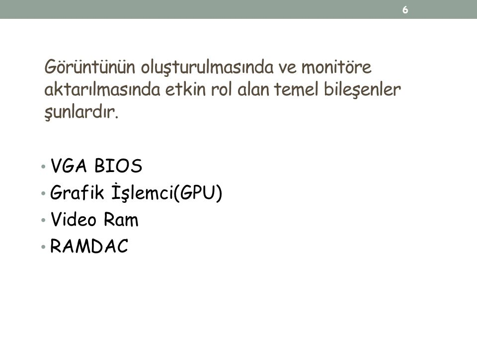 Görüntünün oluşturulmasında ve monitöre aktarılmasında etkin rol alan temel bileşenler şunlardır. VGA BIOS Grafik İşlemci(GPU) Video Ram RAMDAC 6