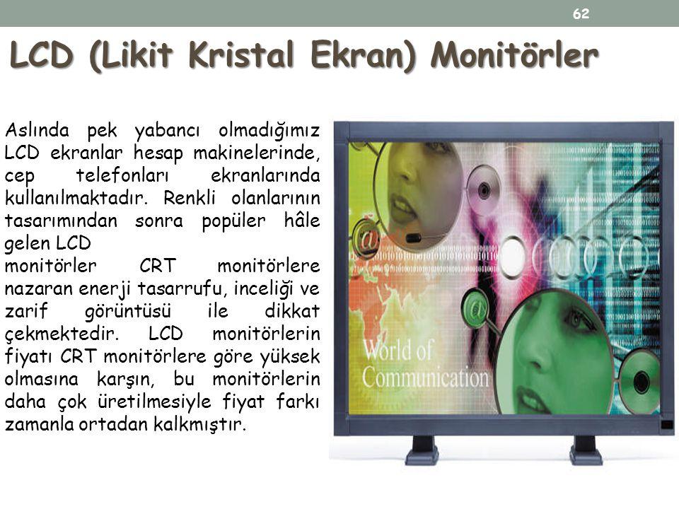 LCD (Likit Kristal Ekran) Monitörler Aslında pek yabancı olmadığımız LCD ekranlar hesap makinelerinde, cep telefonları ekranlarında kullanılmaktadır.