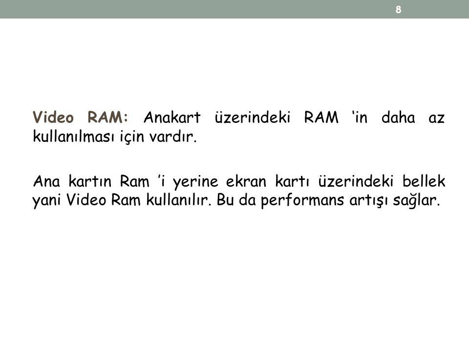Video RAM: Anakart üzerindeki RAM 'in daha az kullanılması için vardır. Ana kartın Ram 'i yerine ekran kartı üzerindeki bellek yani Video Ram kullanıl