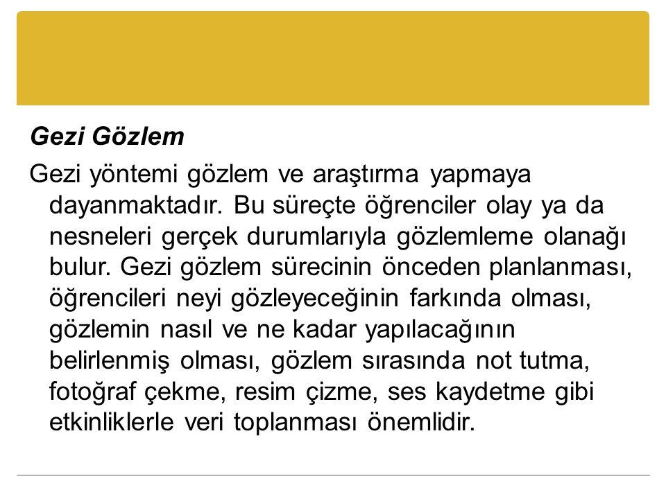 Gezi Gözlem Gezi yöntemi gözlem ve araştırma yapmaya dayanmaktadır. Bu süreçte öğrenciler olay ya da nesneleri gerçek durumlarıyla gözlemleme olanağı