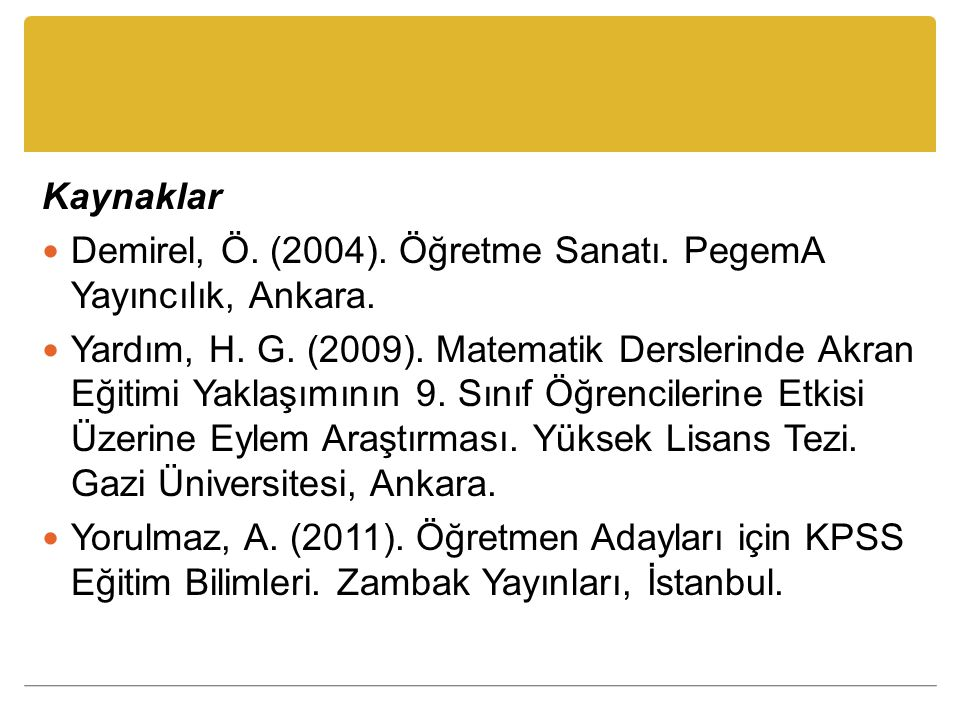 Kaynaklar Demirel, Ö. (2004). Öğretme Sanatı. PegemA Yayıncılık, Ankara. Yardım, H. G. (2009). Matematik Derslerinde Akran Eğitimi Yaklaşımının 9. Sın
