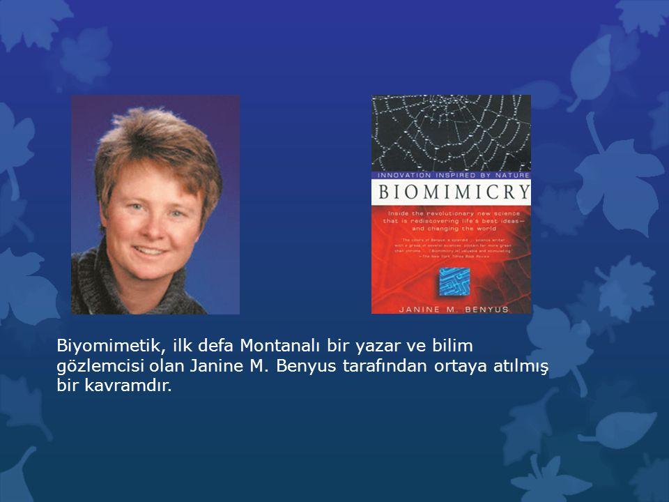 Biyomimetik, ilk defa Montanalı bir yazar ve bilim gözlemcisi olan Janine M. Benyus tarafından ortaya atılmış bir kavramdır. 