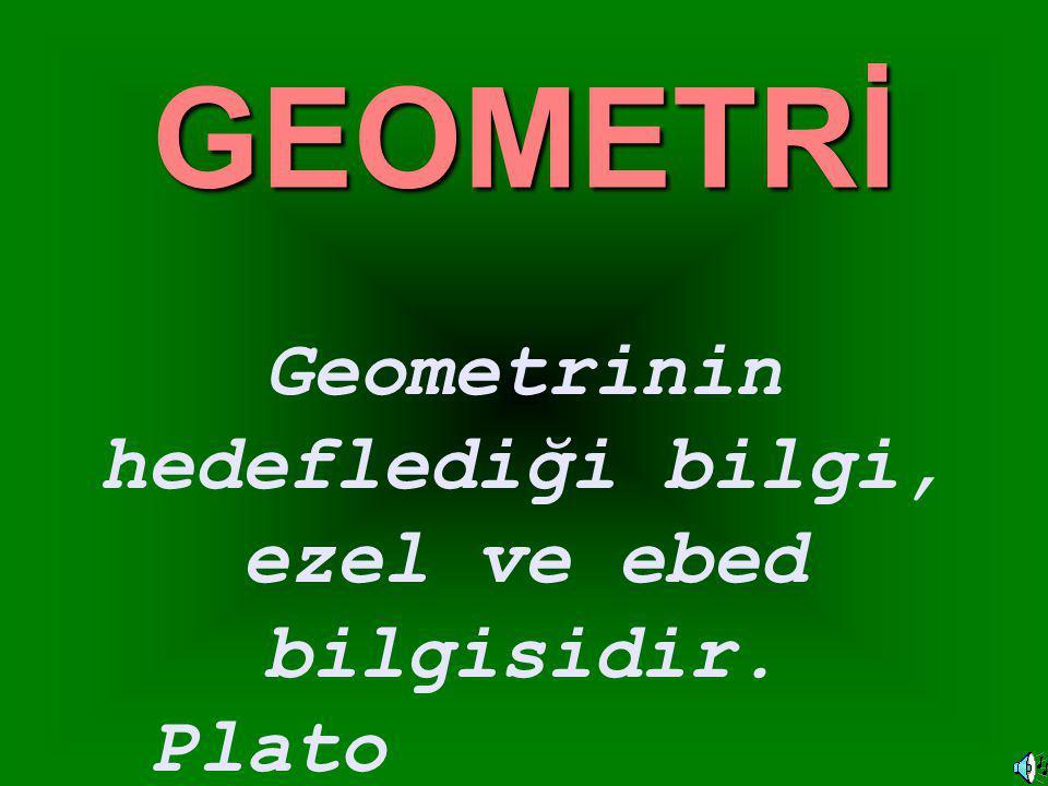 GEOMETRİ Geometrinin hedeflediği bilgi, ezel ve ebed bilgisidir. Plato