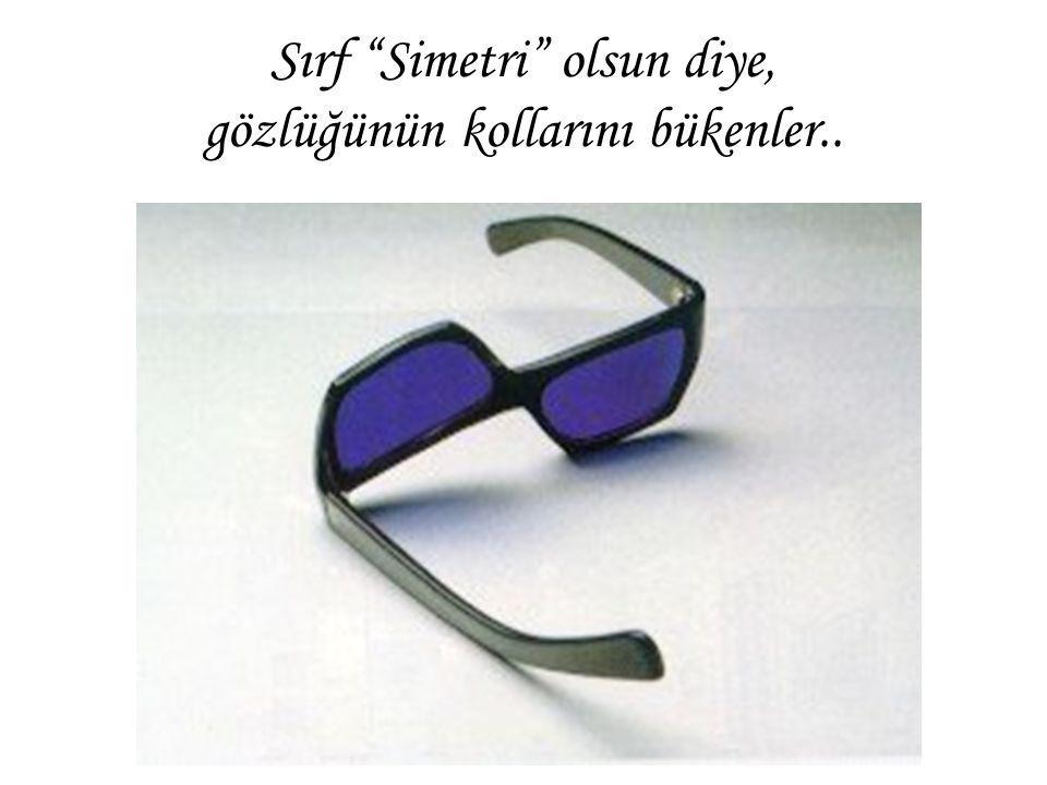 """Sırf """"Simetri"""" olsun diye, gözlüğünün kollarını bükenler.."""