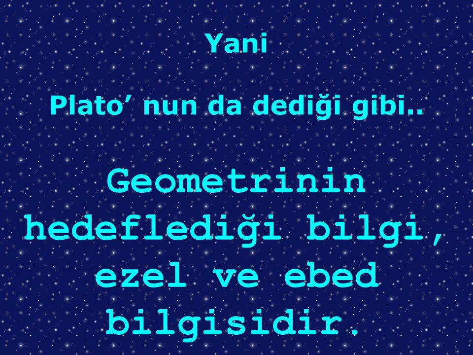 Yani Plato' nun da dediği gibi.. Geometrinin hedeflediği bilgi, ezel ve ebed bilgisidir.