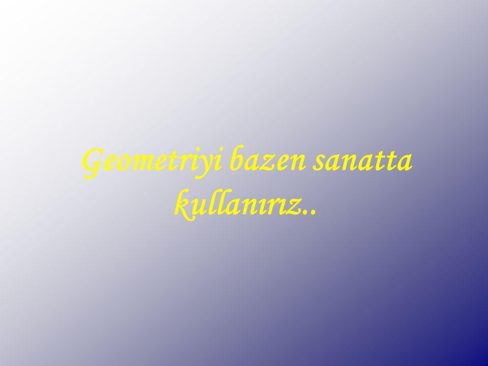 Geometri ile her an her yerde karşılaşabiliriz..