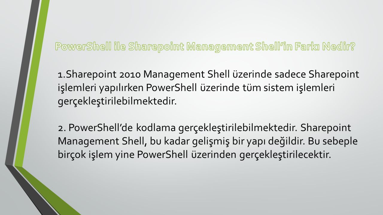 1.Sharepoint 2010 Management Shell üzerinde sadece Sharepoint işlemleri yapılırken PowerShell üzerinde tüm sistem işlemleri gerçekleştirilebilmektedir.