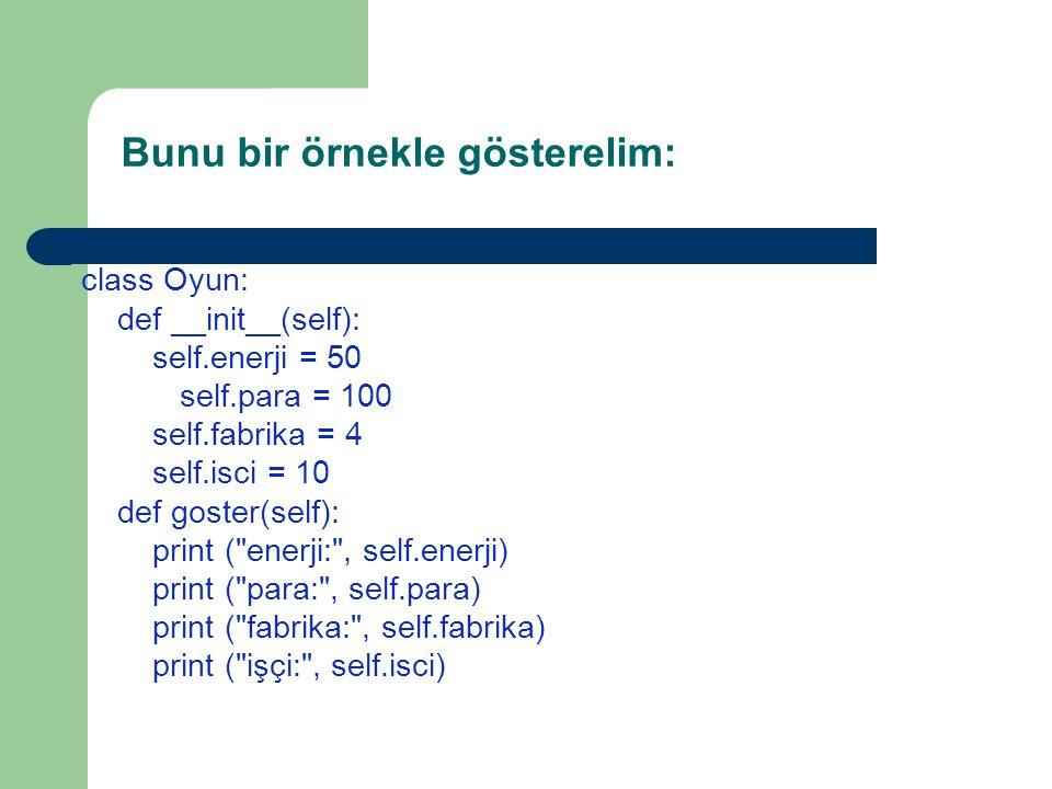Bunu bir örnekle gösterelim: class Oyun: def __init__(self): self.enerji = 50 self.para = 100 self.fabrika = 4 self.isci = 10 def goster(self): print ( enerji: , self.enerji) print ( para: , self.para) print ( fabrika: , self.fabrika) print ( işçi: , self.isci)