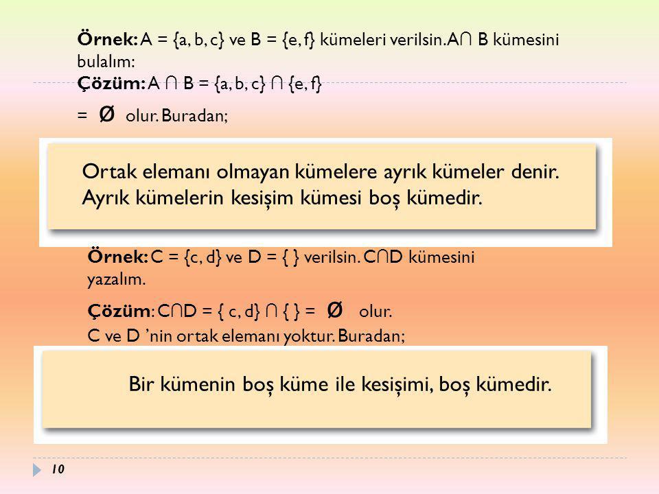 Ortak elemanı olmayan kümelere ayrık kümeler denir. Ayrık kümelerin kesişim kümesi boş kümedir. Örnek: A = {a, b, c} ve B = {e, f} kümeleri verilsin.