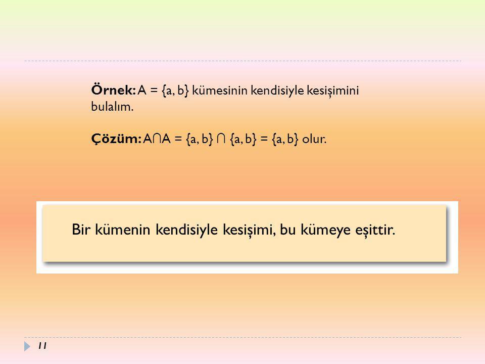 Örnek: A = {a, b} kümesinin kendisiyle kesişimini bulalım. Çözüm: A ∩ A = {a, b} ∩ {a, b} = {a, b} olur. Bir kümenin kendisiyle kesişimi, bu kümeye eş