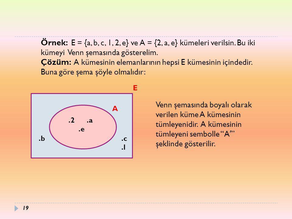 19 Örnek: E = {a, b, c, 1, 2, e} ve A = {2, a, e} kümeleri verilsin. Bu iki kümeyi Venn şemasında gösterelim. Çözüm: A kümesinin elemanlarının hepsi E