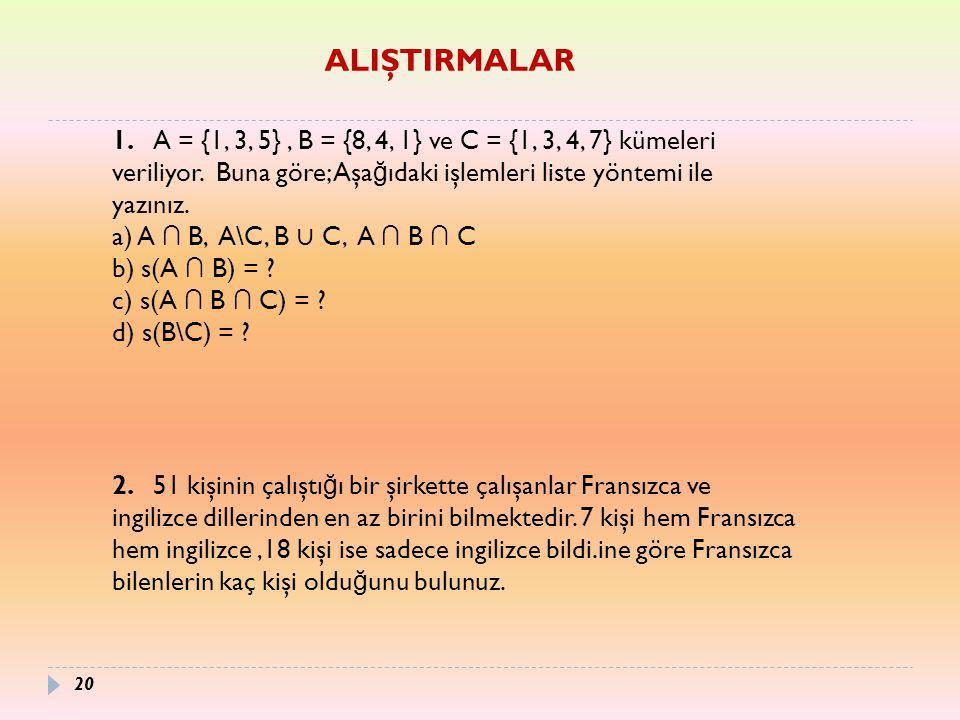 20 1. A = {1, 3, 5}, B = {8, 4, 1} ve C = {1, 3, 4, 7} kümeleri veriliyor. Buna göre; Aşa ğ ıdaki işlemleri liste yöntemi ile yazınız. a) A ∩ B, A\C,