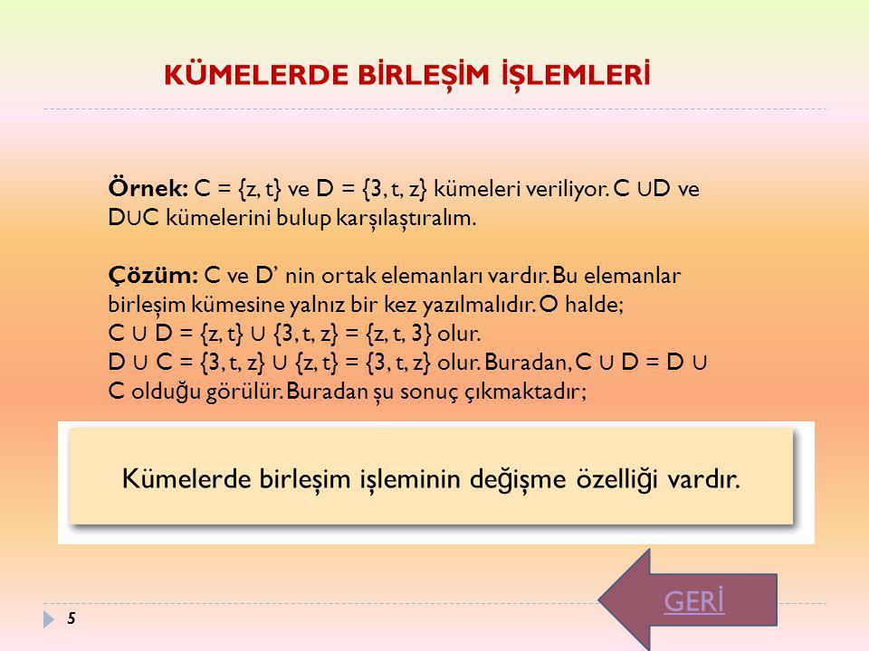 Örnek: C = {z, t} ve D = {3, t, z} kümeleri veriliyor. C ∪ D ve D ∪ C kümelerini bulup karşılaştıralım. Çözüm: C ve D' nin ortak elemanları vardır. Bu