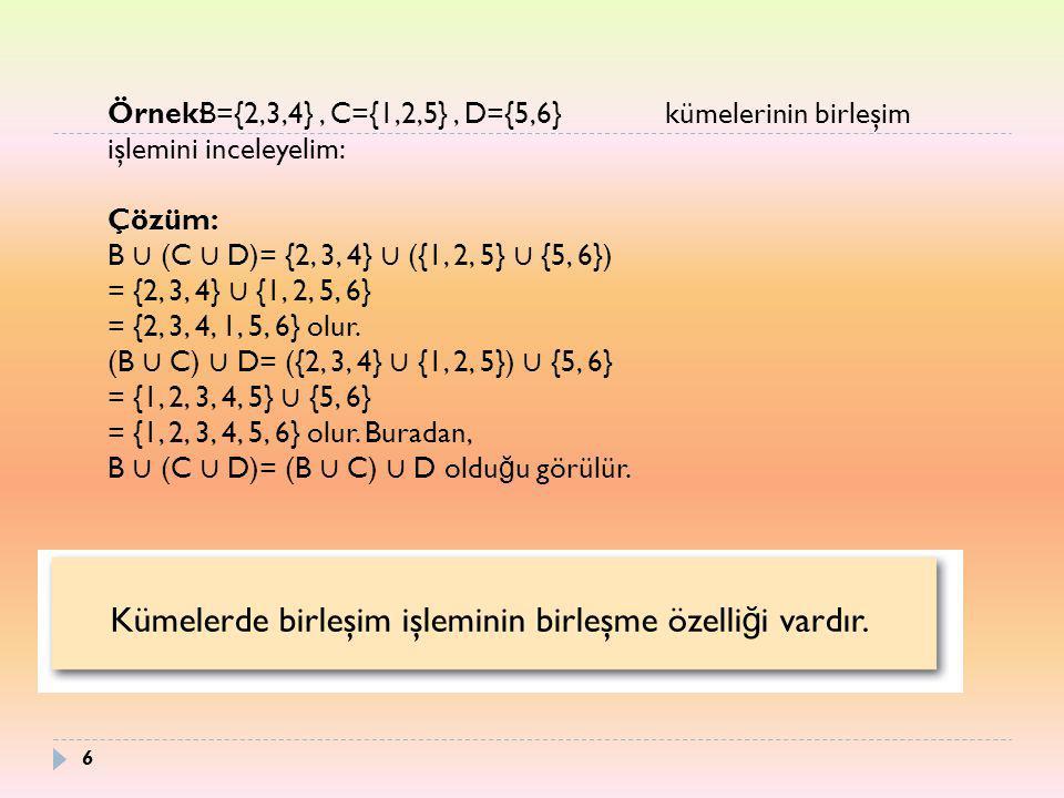 Örnek: kümelerinin birleşim işlemini inceleyelim: Çözüm: B ∪ (C ∪ D)= {2, 3, 4} ∪ ({1, 2, 5} ∪ {5, 6}) = {2, 3, 4} ∪ {1, 2, 5, 6} = {2, 3, 4, 1, 5, 6}