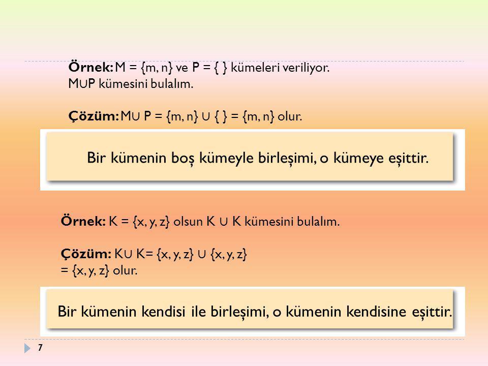 Örnek: M = {m, n} ve P = { } kümeleri veriliyor. M ∪ P kümesini bulalım. Çözüm: M ∪ P = {m, n} ∪ { } = {m, n} olur. Bir kümenin boş kümeyle birleşimi,