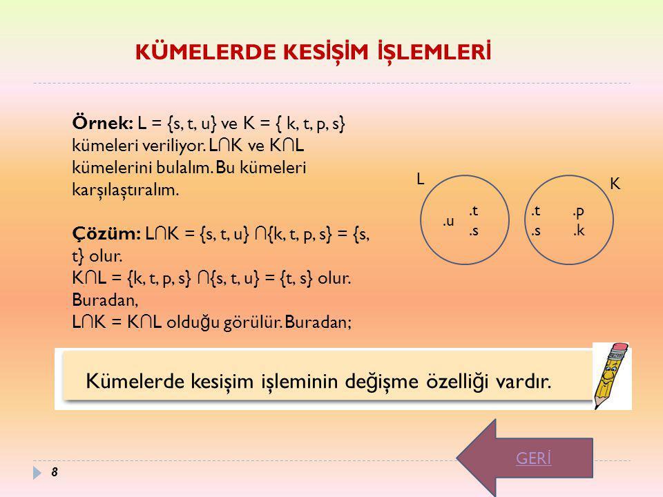 Kümelerde kesişim işleminin de ğ işme özelli ğ i vardır. Örnek: L = {s, t, u} ve K = { k, t, p, s} kümeleri veriliyor. L ∩ K ve K ∩ L kümelerini bulal