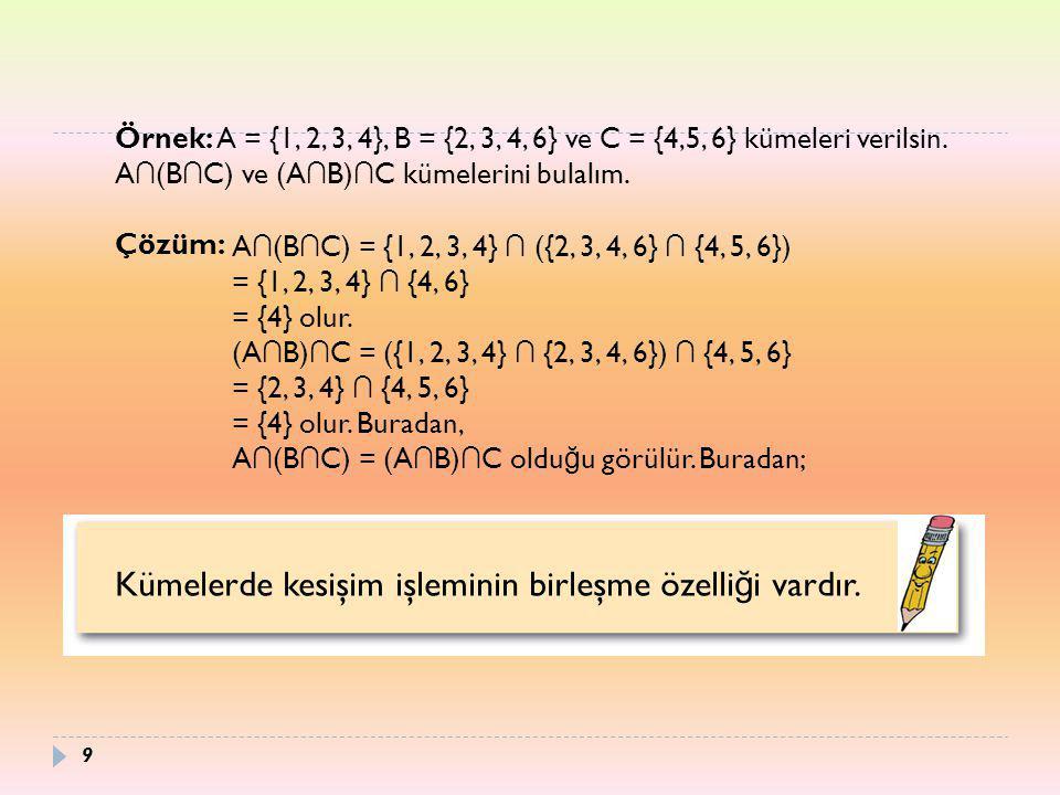 Örnek: A = {1, 2, 3, 4}, B = {2, 3, 4, 6} ve C = {4,5, 6} kümeleri verilsin. A ∩ (B ∩ C) ve (A ∩ B) ∩ C kümelerini bulalım. Çözüm: A ∩ (B ∩ C) = {1, 2