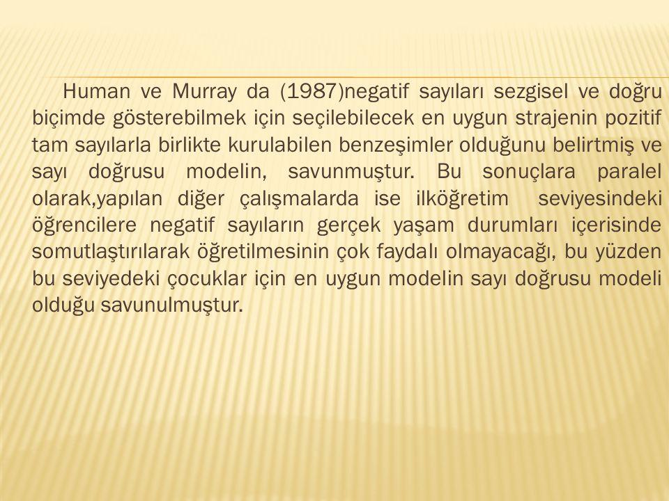 Human ve Murray da (1987)negatif sayıları sezgisel ve doğru biçimde gösterebilmek için seçilebilecek en uygun strajenin pozitif tam sayılarla birlikte