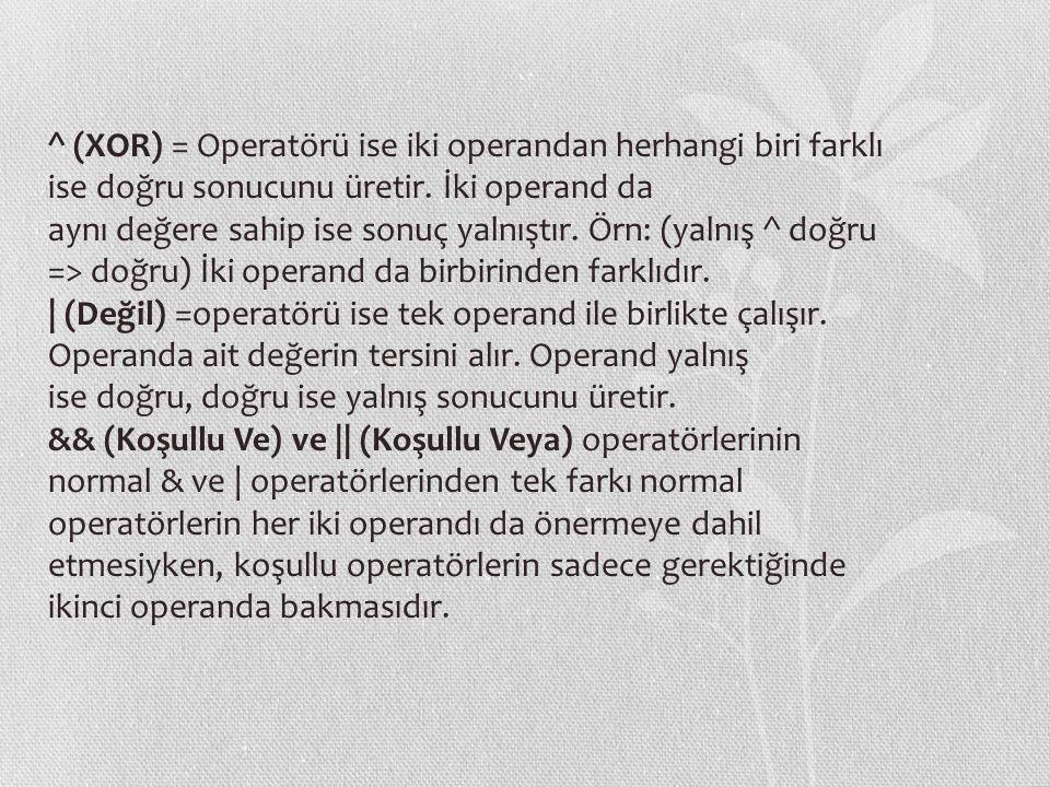 ^ (XOR) = Operatörü ise iki operandan herhangi biri farklı ise doğru sonucunu üretir. İki operand da aynı değere sahip ise sonuç yalnıştır. Örn: (yaln