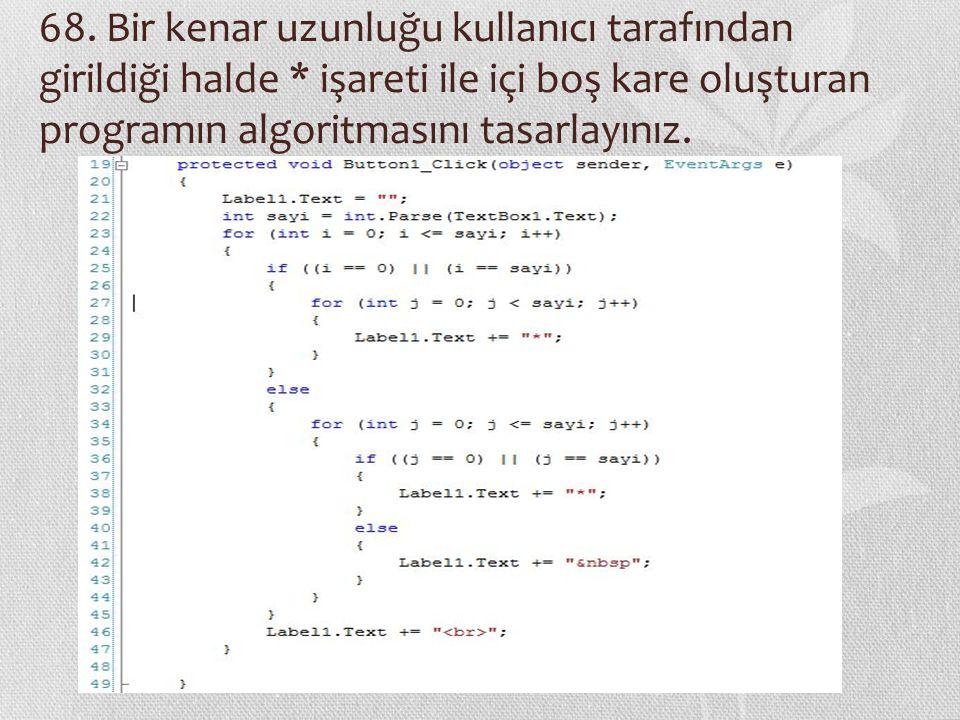 68. Bir kenar uzunluğu kullanıcı tarafından girildiği halde * işareti ile içi boş kare oluşturan programın algoritmasını tasarlayınız.