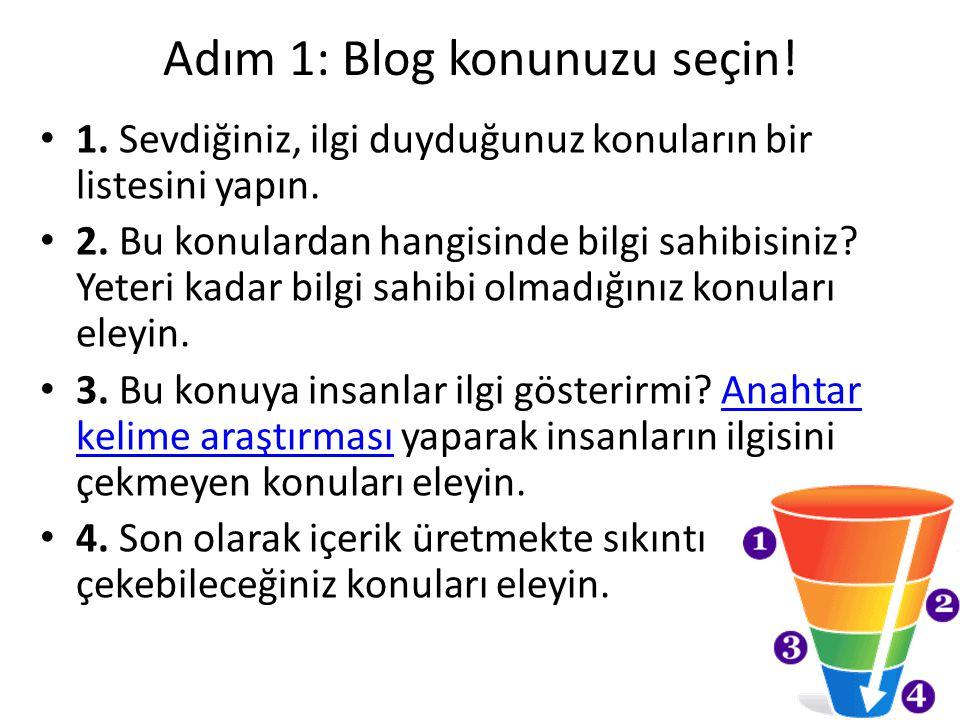 Adım 1: Blog konunuzu seçin! 1. Sevdiğiniz, ilgi duyduğunuz konuların bir listesini yapın. 2. Bu konulardan hangisinde bilgi sahibisiniz? Yeteri kadar