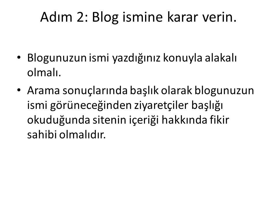 Adım 2: Blog ismine karar verin. Blogunuzun ismi yazdığınız konuyla alakalı olmalı. Arama sonuçlarında başlık olarak blogunuzun ismi görüneceğinden zi