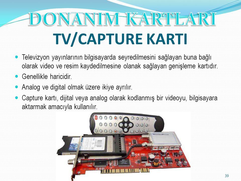 TV/CAPTURE KARTI Televizyon yayınlarının bilgisayarda seyredilmesini sağlayan buna bağlı olarak video ve resim kaydedilmesine olanak sağlayan genişlem