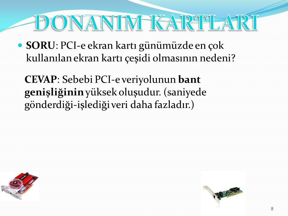 SORU: PCI-e ekran kartı günümüzde en çok kullanılan ekran kartı çeşidi olmasının nedeni? 8 CEVAP: Sebebi PCI-e veriyolunun bant genişliğinin yüksek ol