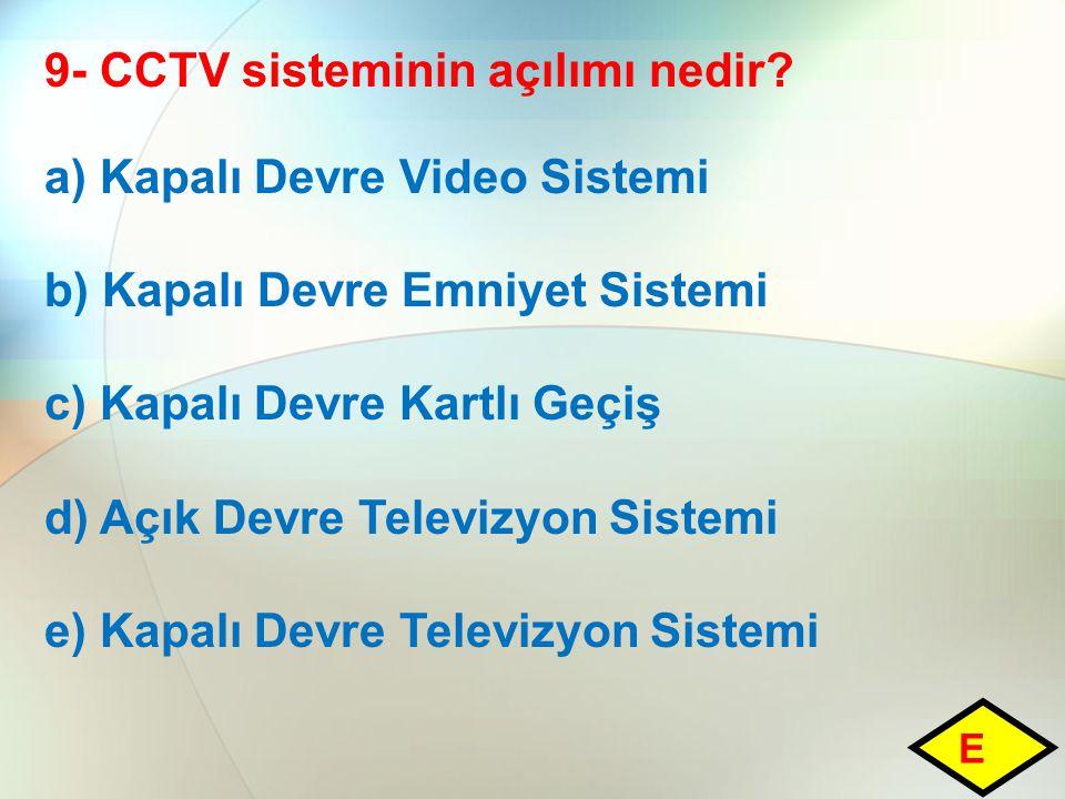 9- CCTV sisteminin açılımı nedir? a) Kapalı Devre Video Sistemi b) Kapalı Devre Emniyet Sistemi c) Kapalı Devre Kartlı Geçiş d) Açık Devre Televizyon