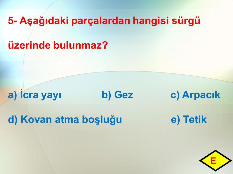 5- Aşağıdaki parçalardan hangisi sürgü üzerinde bulunmaz? a) İcra yayı b) Gez c) Arpacık d) Kovan atma boşluğu e) Tetik E