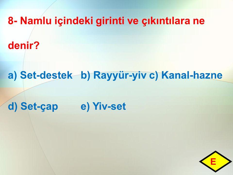 8- Namlu içindeki girinti ve çıkıntılara ne denir? a) Set-destek b) Rayyür-yiv c) Kanal-hazne d) Set-çap e) Yiv-set E