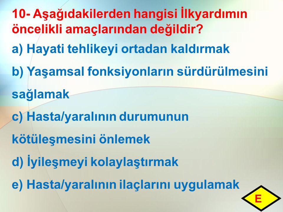 10- Aşağıdakilerden hangisi İlkyardımın öncelikli amaçlarından değildir? a) Hayati tehlikeyi ortadan kaldırmak b) Yaşamsal fonksiyonların sürdürülmesi