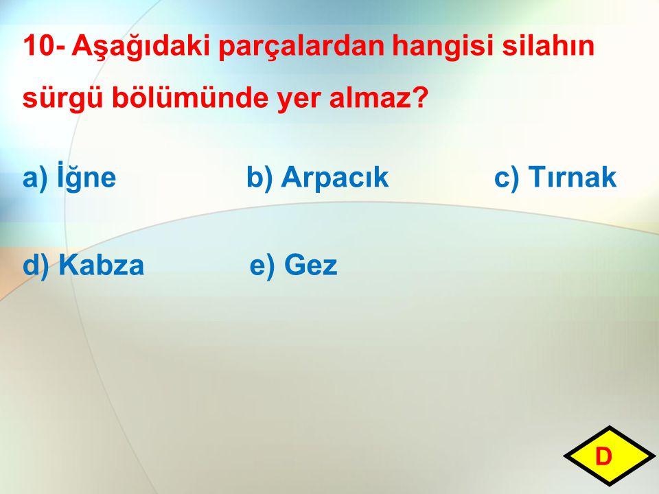 10- Aşağıdaki parçalardan hangisi silahın sürgü bölümünde yer almaz? a) İğne b) Arpacık c) Tırnak d) Kabza e) Gez D