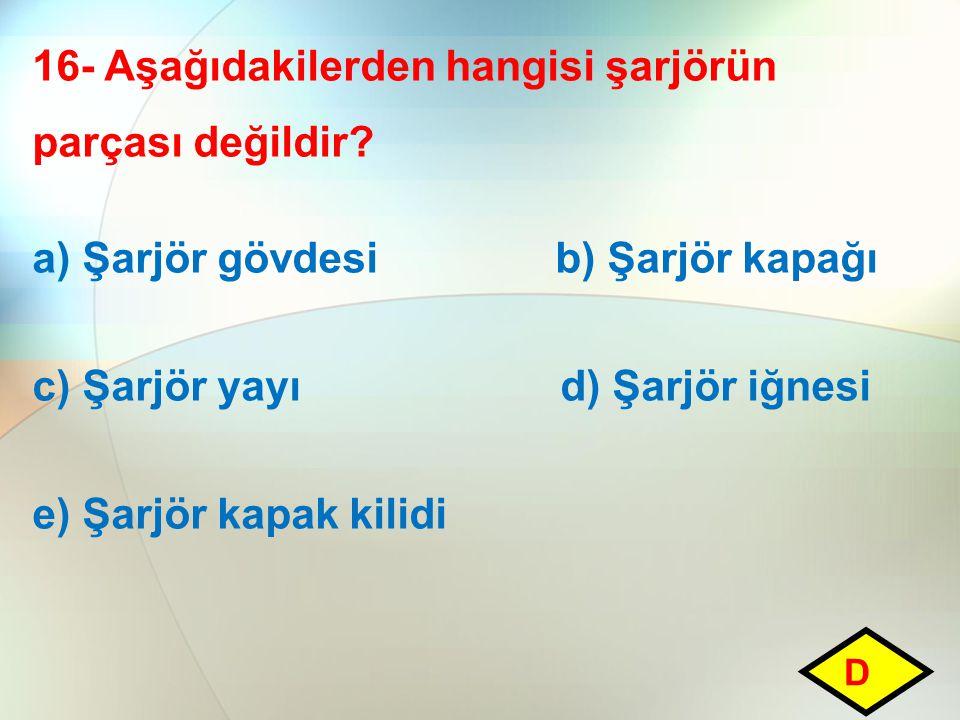 16- Aşağıdakilerden hangisi şarjörün parçası değildir? a) Şarjör gövdesi b) Şarjör kapağı c) Şarjör yayı d) Şarjör iğnesi e) Şarjör kapak kilidi D