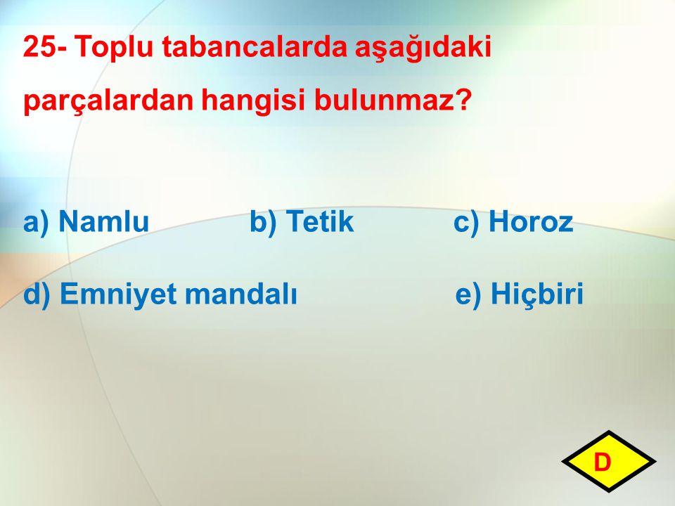 25- Toplu tabancalarda aşağıdaki parçalardan hangisi bulunmaz? a) Namlu b) Tetik c) Horoz d) Emniyet mandalı e) Hiçbiri D