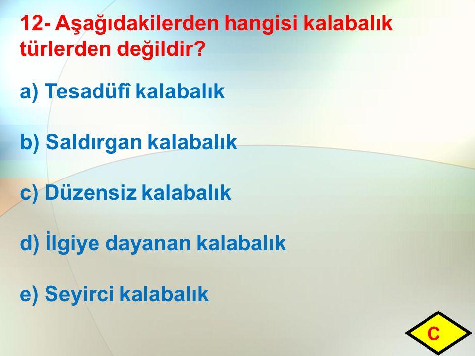 12- Aşağıdakilerden hangisi kalabalık türlerden değildir? a) Tesadüfî kalabalık b) Saldırgan kalabalık c) Düzensiz kalabalık d) İlgiye dayanan kalabal