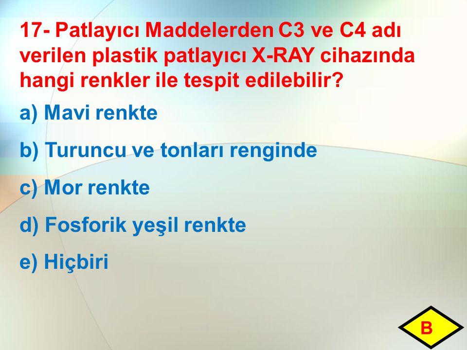 17- Patlayıcı Maddelerden C3 ve C4 adı verilen plastik patlayıcı X-RAY cihazında hangi renkler ile tespit edilebilir? a) Mavi renkte b) Turuncu ve ton
