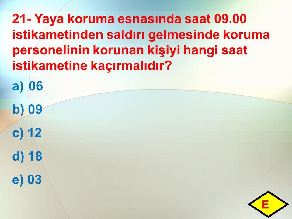 21- Yaya koruma esnasında saat 09.00 istikametinden saldırı gelmesinde koruma personelinin korunan kişiyi hangi saat istikametine kaçırmalıdır? a)06 b