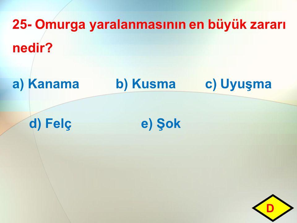 25- Omurga yaralanmasının en büyük zararı nedir? a) Kanama b) Kusma c) Uyuşma d) Felç e) Şok D