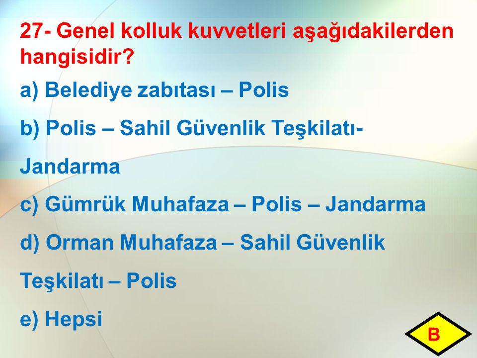 27- Genel kolluk kuvvetleri aşağıdakilerden hangisidir? a) Belediye zabıtası – Polis b) Polis – Sahil Güvenlik Teşkilatı- Jandarma c) Gümrük Muhafaza