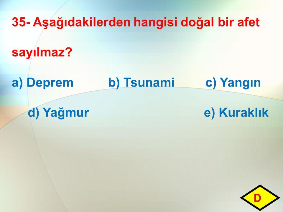 35- Aşağıdakilerden hangisi doğal bir afet sayılmaz? a) Deprem b) Tsunami c) Yangın d) Yağmur e) Kuraklık D
