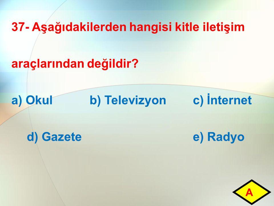 37- Aşağıdakilerden hangisi kitle iletişim araçlarından değildir? a) Okul b) Televizyon c) İnternet d) Gazete e) Radyo A